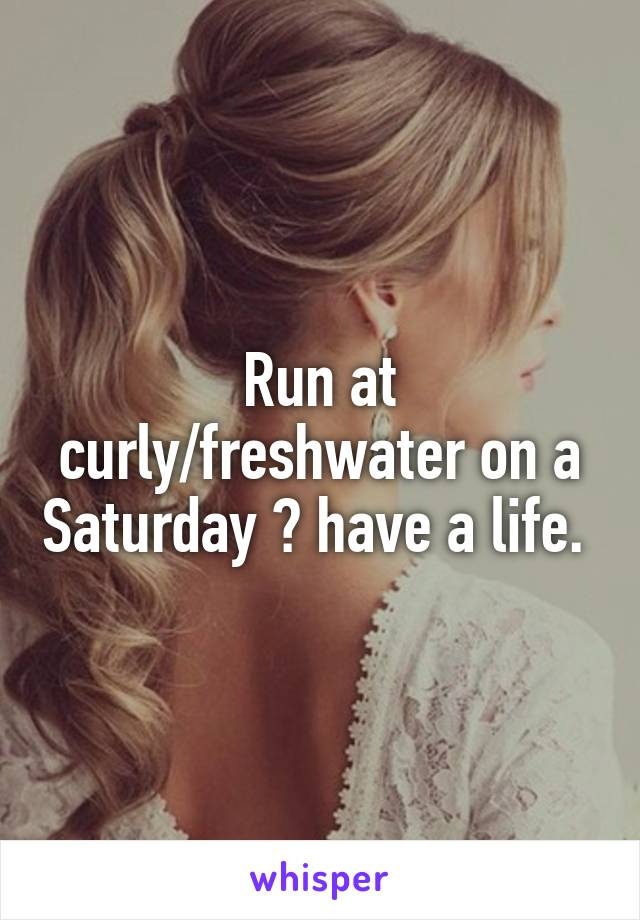 Run at curly/freshwater on a Saturday 💁 have a life.