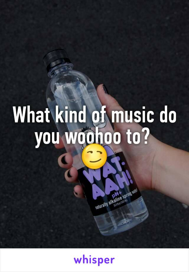 What kind of music do you woohoo to?  😏
