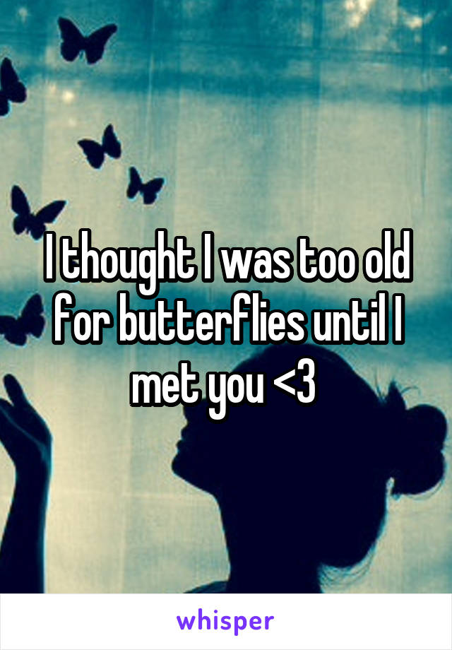 I thought I was too old for butterflies until I met you <3