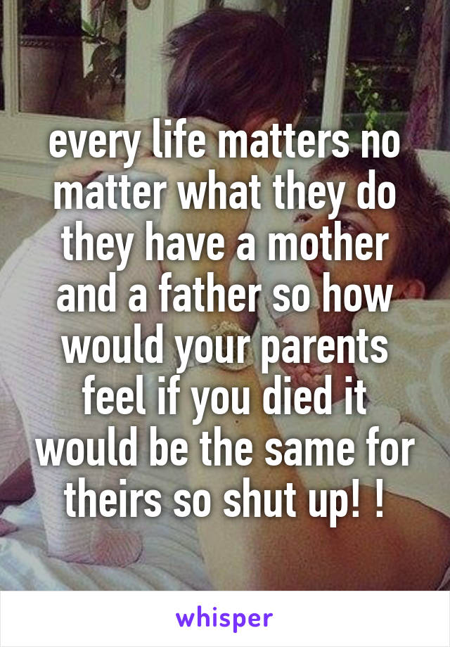 every life matters no matter what they do they have a mother and a father so how would your parents feel if you died it would be the same for theirs so shut up! !