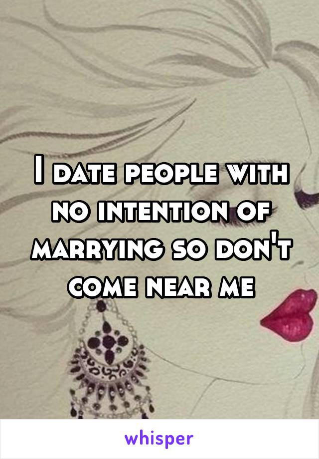I date people with no intention of marrying so don't come near me