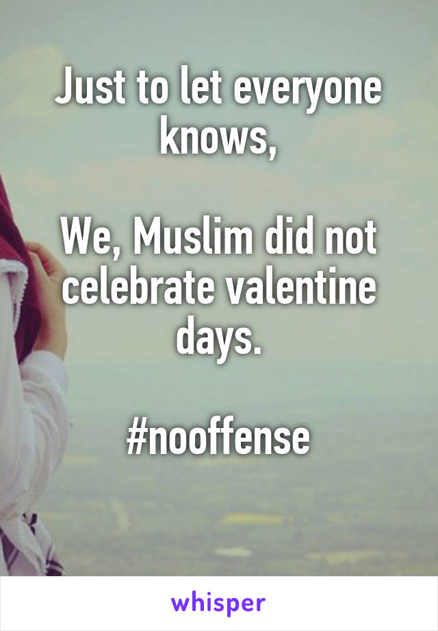 Just to let everyone knows,  We, Muslim did not celebrate valentine days.  #nooffense