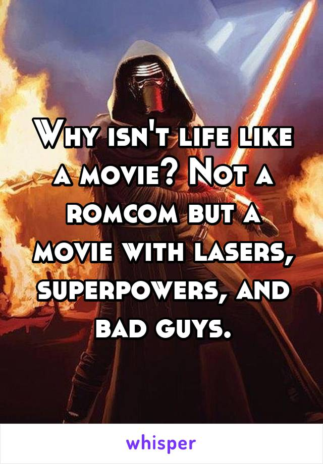 Why isn't life like a movie? Not a romcom but a movie with lasers, superpowers, and bad guys.