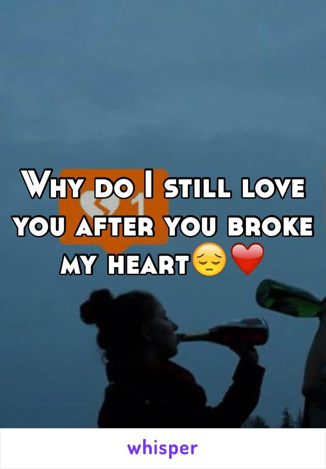 Why do I still love you after you broke my heart😔❤️