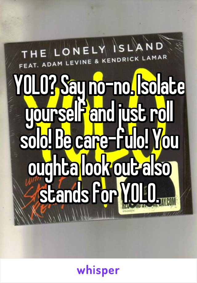 YOLO? Say no-no. Isolate yourself and just roll solo! Be care-fulo! You oughta look out also stands for YOLO.