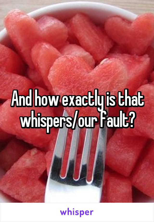 And how exactly is that whispers/our fault?