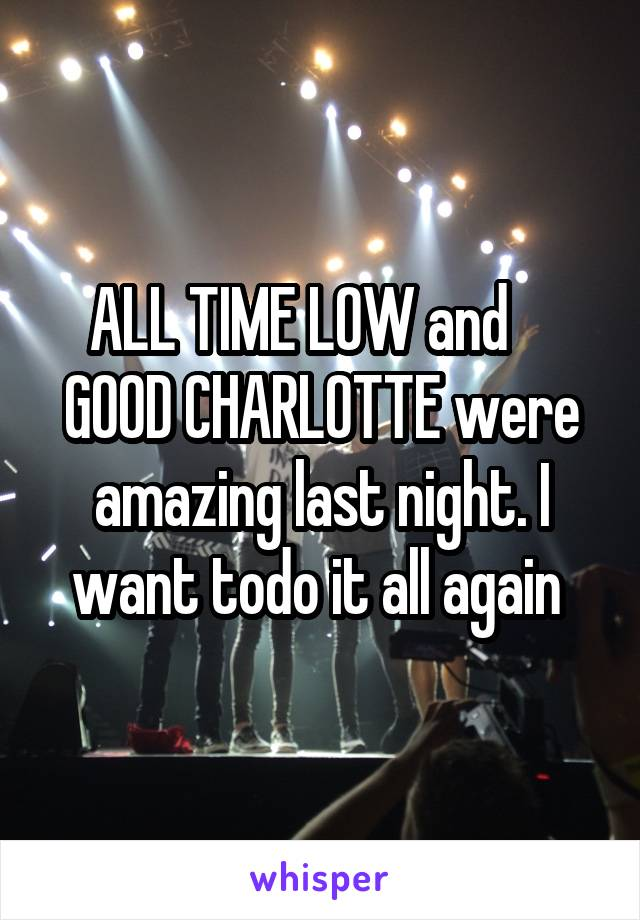 ALL TIME LOW and     GOOD CHARLOTTE were amazing last night. I want todo it all again