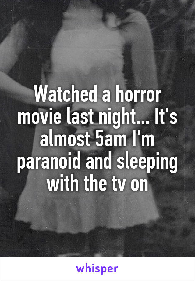 Watched a horror movie last night... It's almost 5am I'm paranoid and sleeping with the tv on