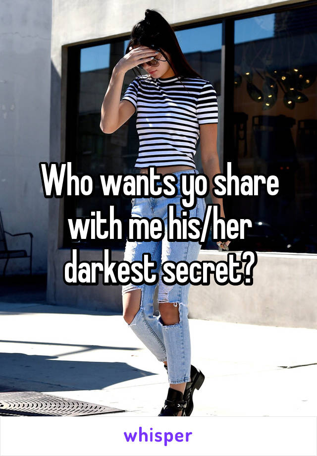 Who wants yo share with me his/her darkest secret?