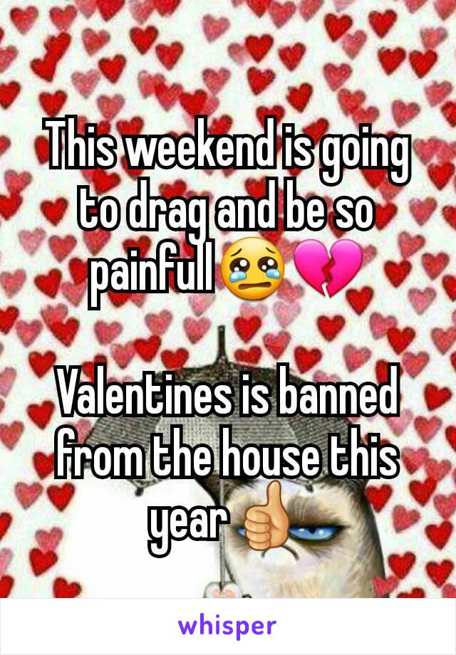 This weekend is going to drag and be so painfull😢💔  Valentines is banned from the house this year👍