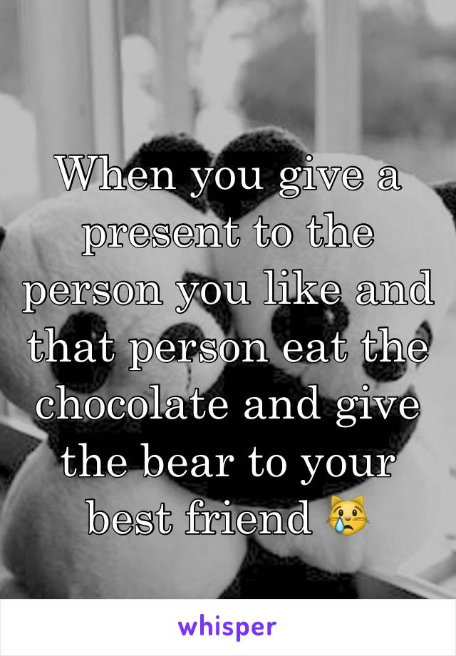 When you give a present to the person you like and that person eat the chocolate and give the bear to your best friend 😿