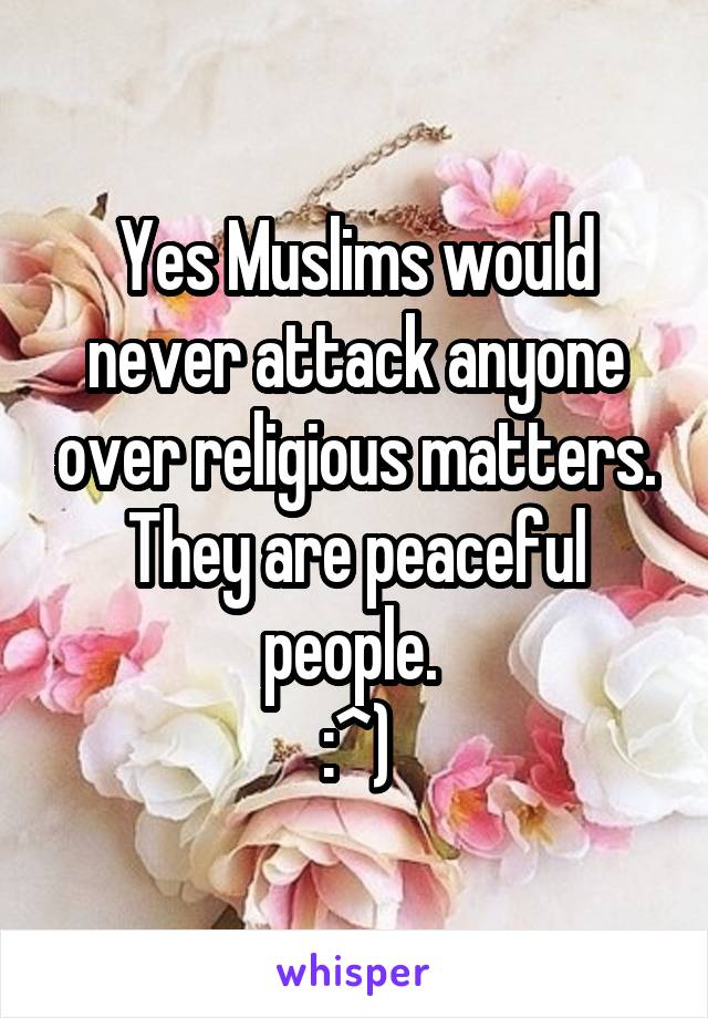 Yes Muslims would never attack anyone over religious matters. They are peaceful people.  :^)