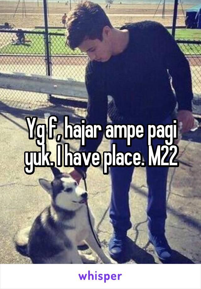 Yg f, hajar ampe pagi yuk. I have place. M22