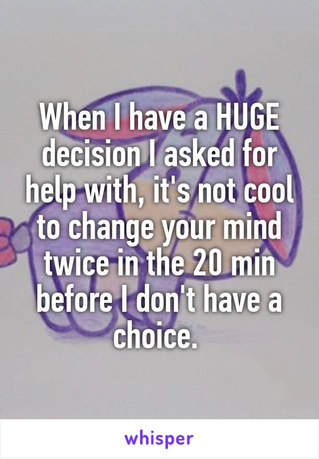 When I have a HUGE decision I asked for help with, it's not cool to change your mind twice in the 20 min before I don't have a choice.