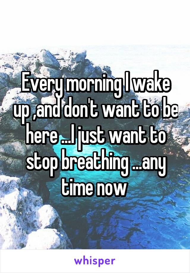 Every morning I wake up ,and don't want to be here ...I just want to stop breathing ...any time now