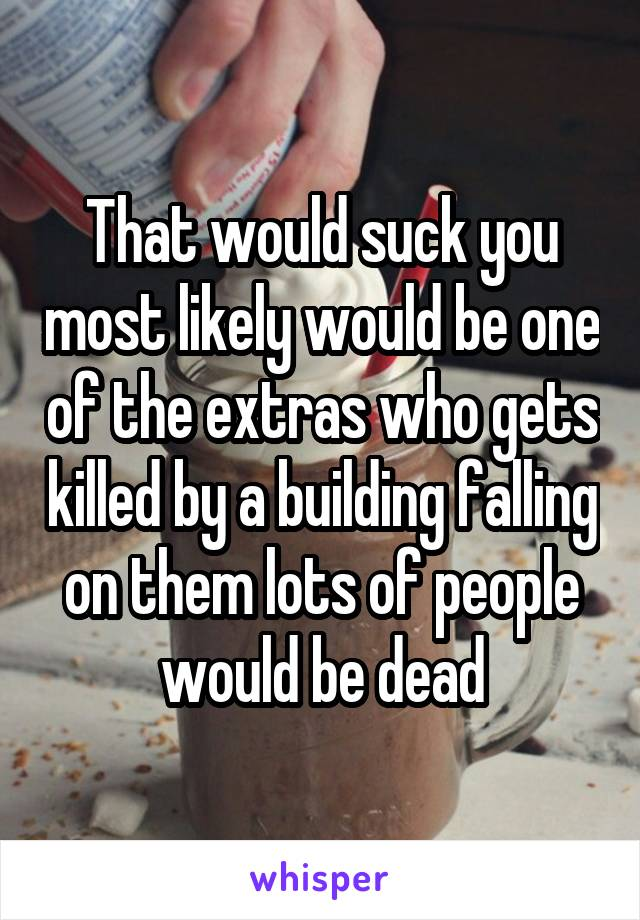That would suck you most likely would be one of the extras who gets killed by a building falling on them lots of people would be dead