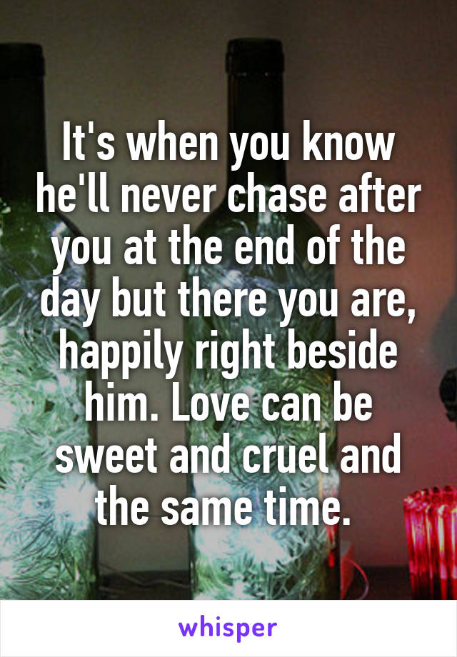It's when you know he'll never chase after you at the end of the day but there you are, happily right beside him. Love can be sweet and cruel and the same time.