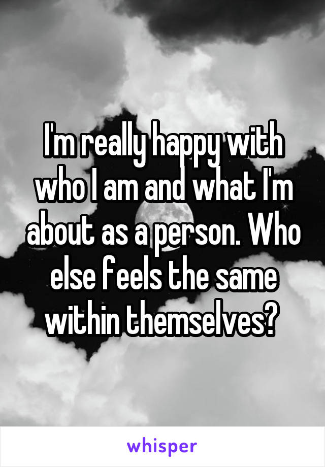I'm really happy with who I am and what I'm about as a person. Who else feels the same within themselves?