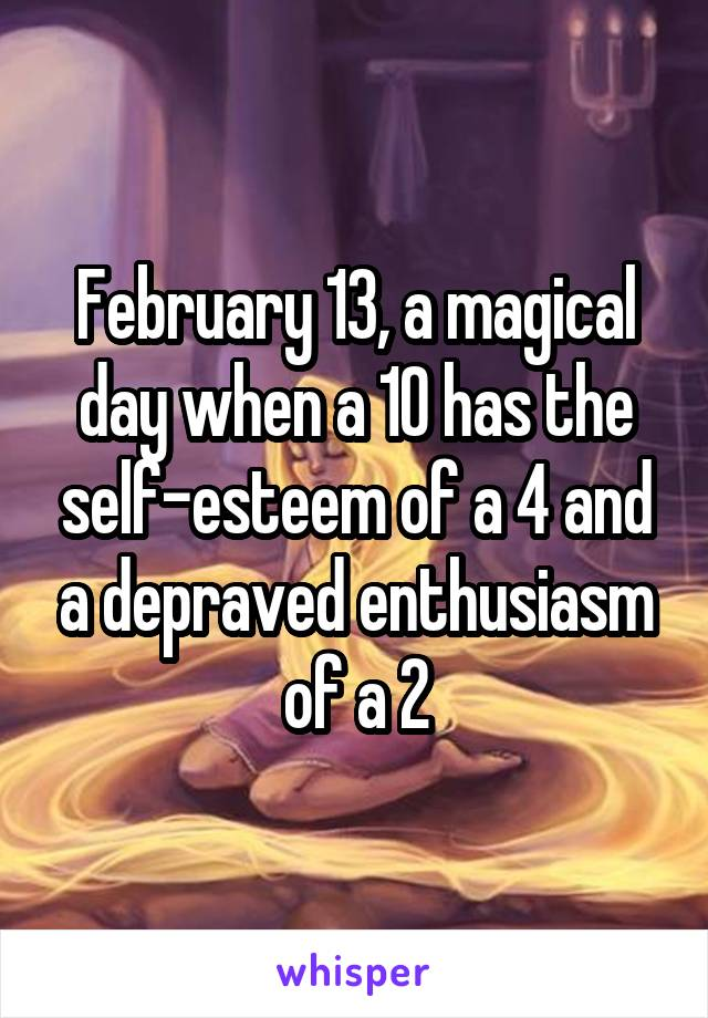 February 13, a magical day when a 10 has the self-esteem of a 4 and a depraved enthusiasm of a 2