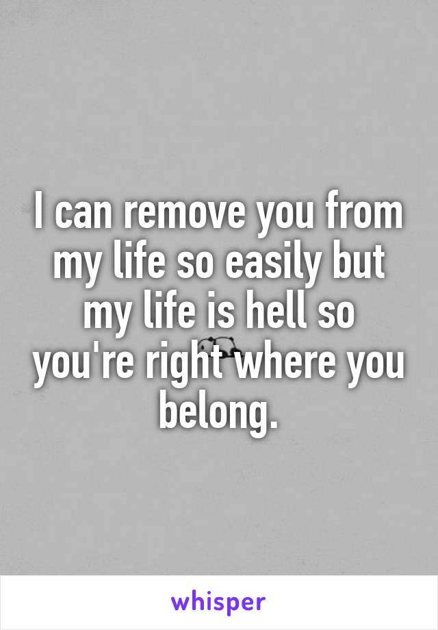 I can remove you from my life so easily but my life is hell so you're right where you belong.