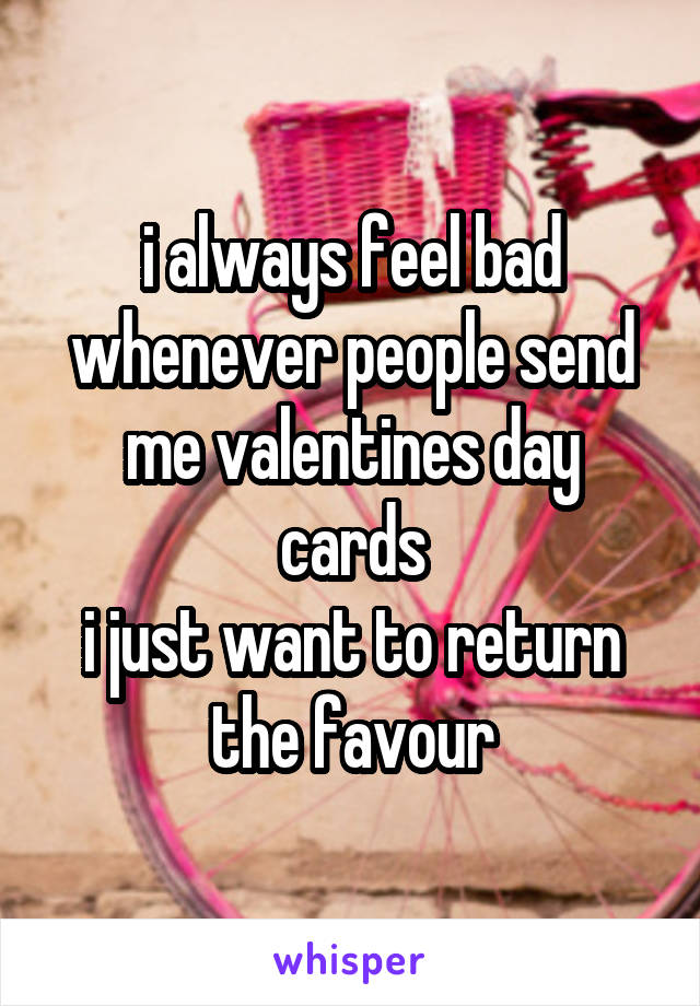 i always feel bad whenever people send me valentines day cards i just want to return the favour