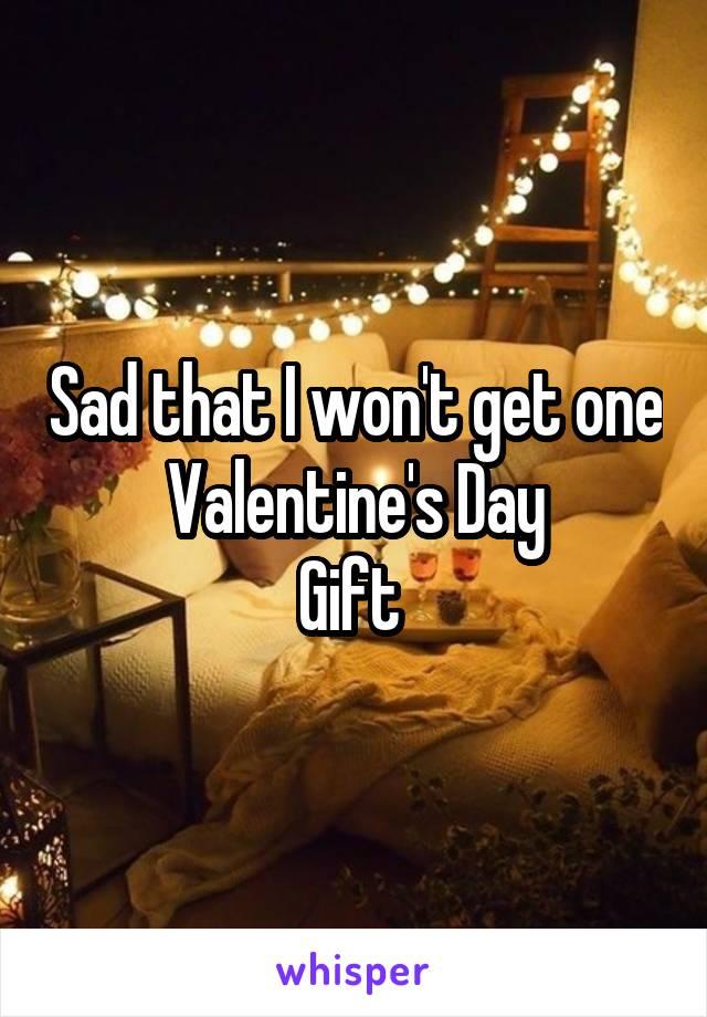 Sad that I won't get one Valentine's Day Gift