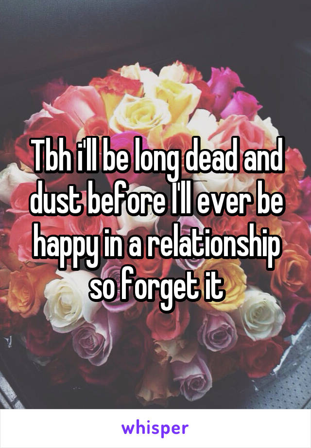 Tbh i'll be long dead and dust before I'll ever be happy in a relationship so forget it