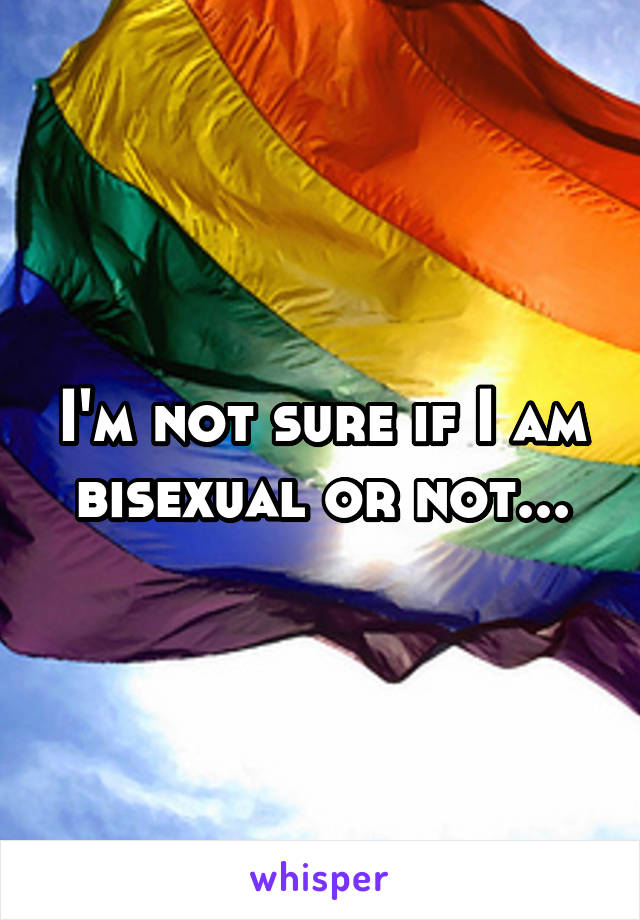 I'm not sure if I am bisexual or not...