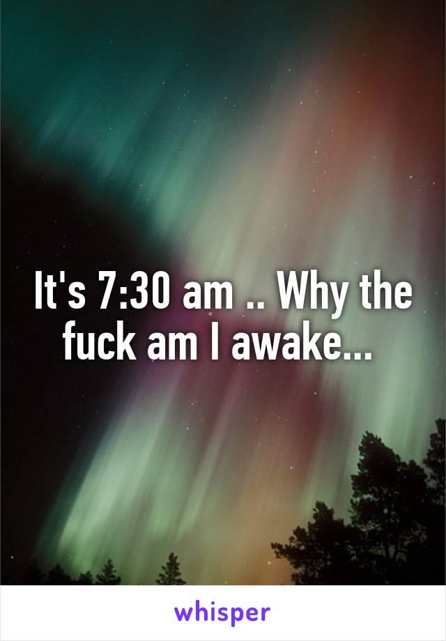 It's 7:30 am .. Why the fuck am I awake...