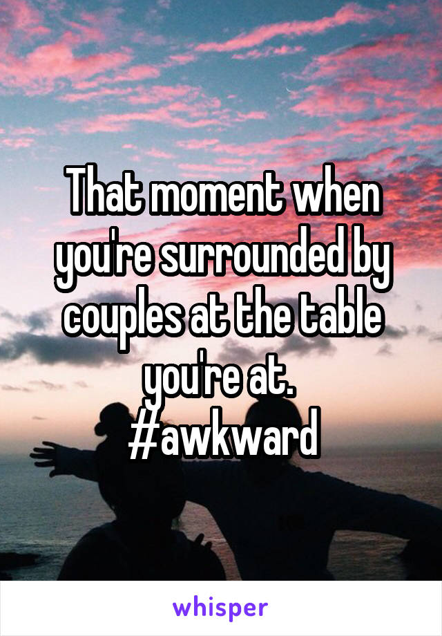 That moment when you're surrounded by couples at the table you're at.  #awkward