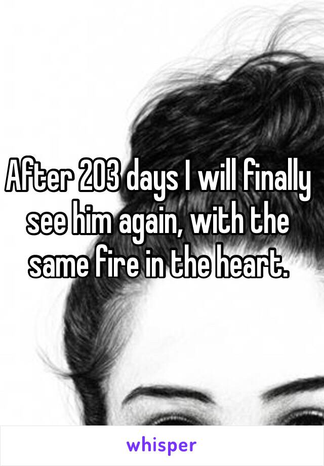 After 203 days I will finally see him again, with the same fire in the heart.