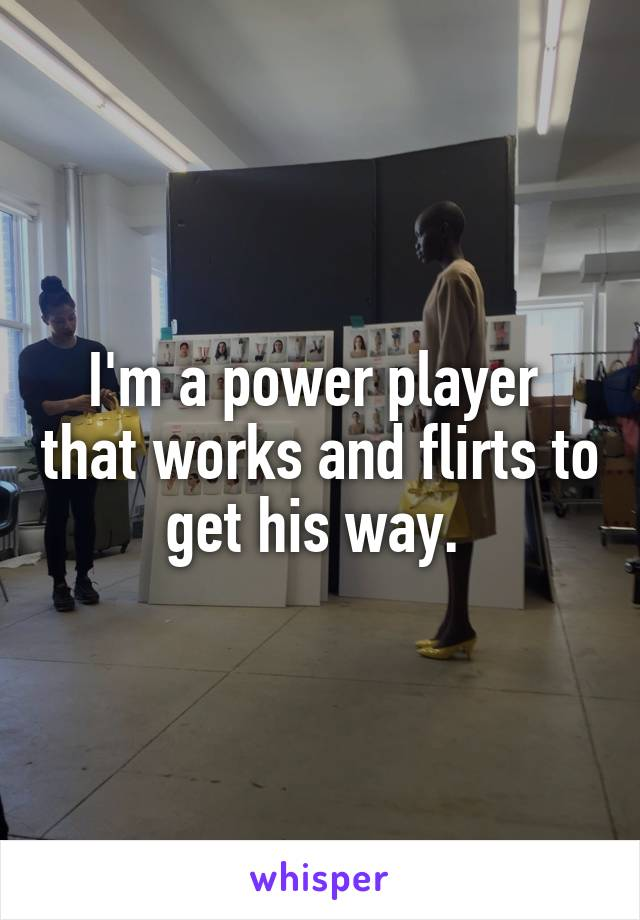 I'm a power player  that works and flirts to get his way.
