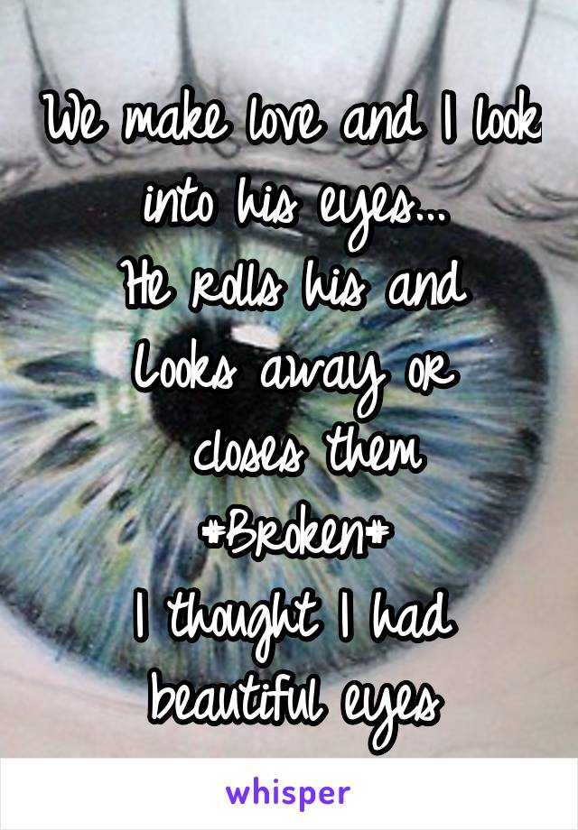 We make love and I look into his eyes... He rolls his and Looks away or  closes them #Broken# I thought I had beautiful eyes