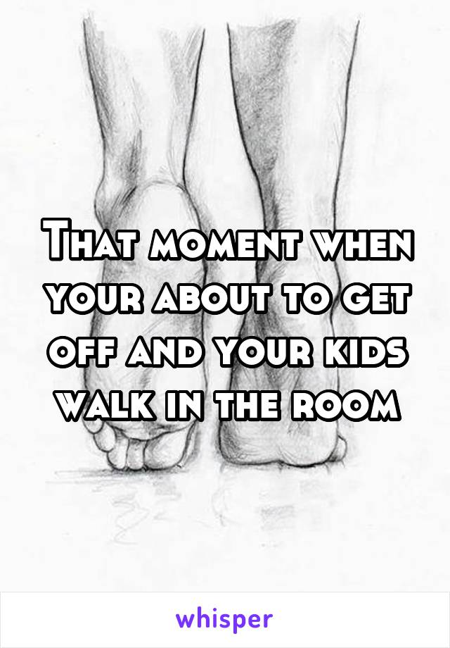 That moment when your about to get off and your kids walk in the room