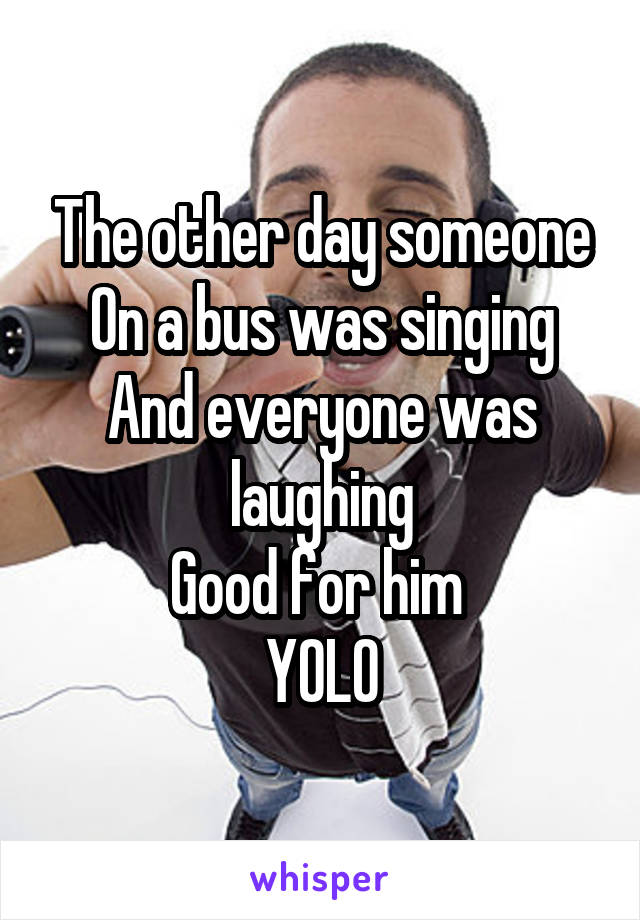 The other day someone On a bus was singing And everyone was laughing Good for him  YOLO