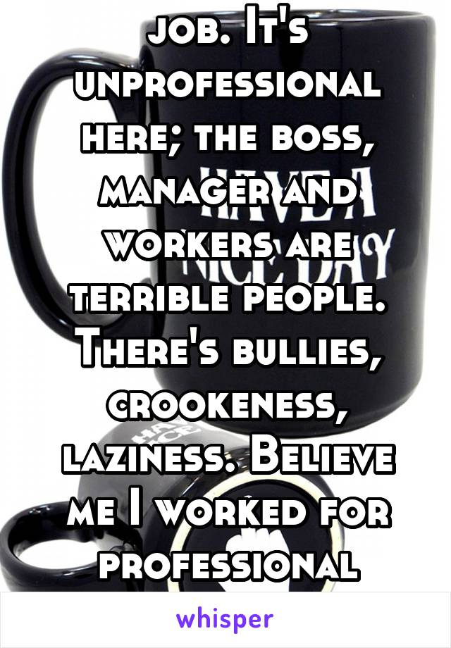 I fuckin hate my job. It's unprofessional here; the boss, manager and workers are terrible people. There's bullies, crookeness, laziness. Believe me I worked for professional places but this ain't one
