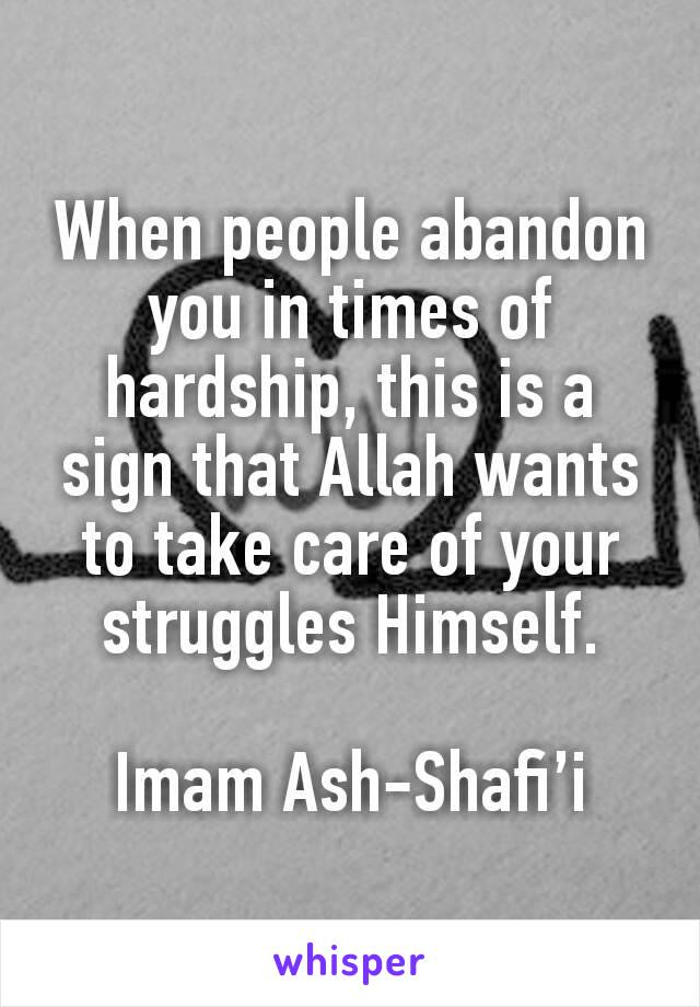 When people abandon you in times of hardship, this is a sign that Allah wants to take care of your struggles Himself.  Imam Ash-Shafi'i
