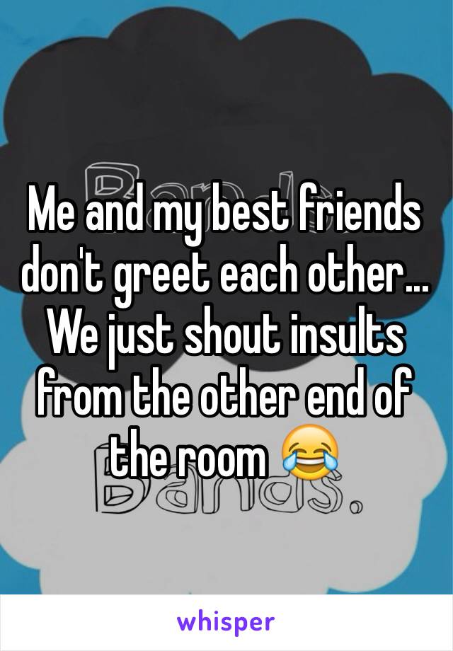 Me and my best friends don't greet each other... We just shout insults from the other end of the room 😂