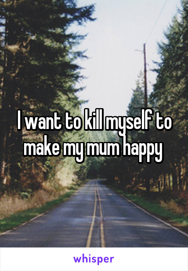 I want to kill myself to make my mum happy