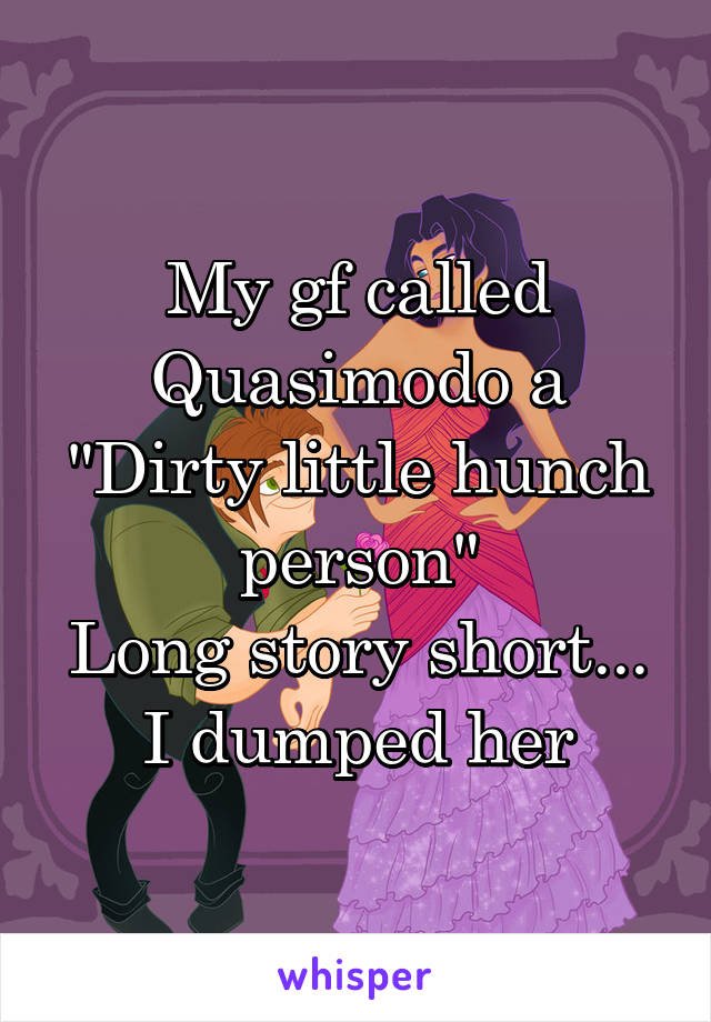 "My gf called Quasimodo a ""Dirty little hunch person"" Long story short... I dumped her"