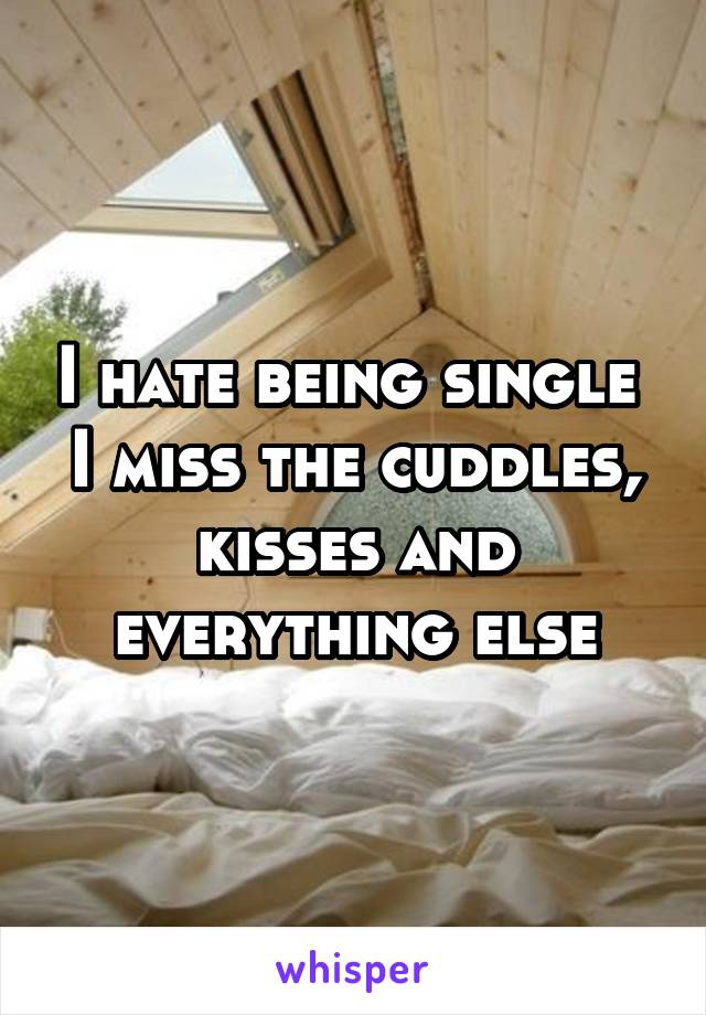 I hate being single  I miss the cuddles, kisses and everything else