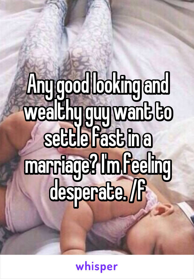 Any good looking and wealthy guy want to settle fast in a marriage? I'm feeling desperate. /f