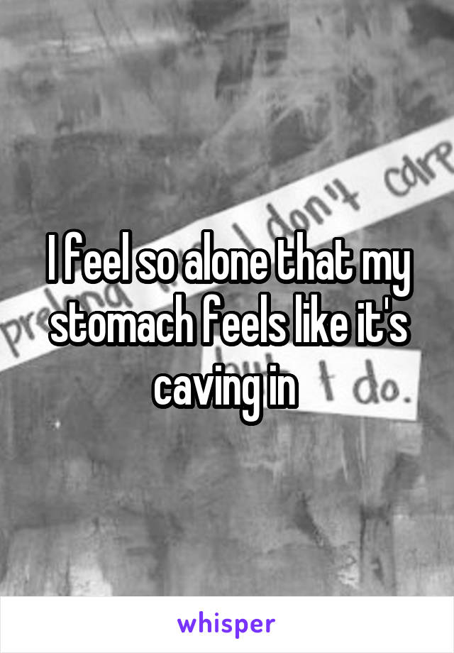 I feel so alone that my stomach feels like it's caving in