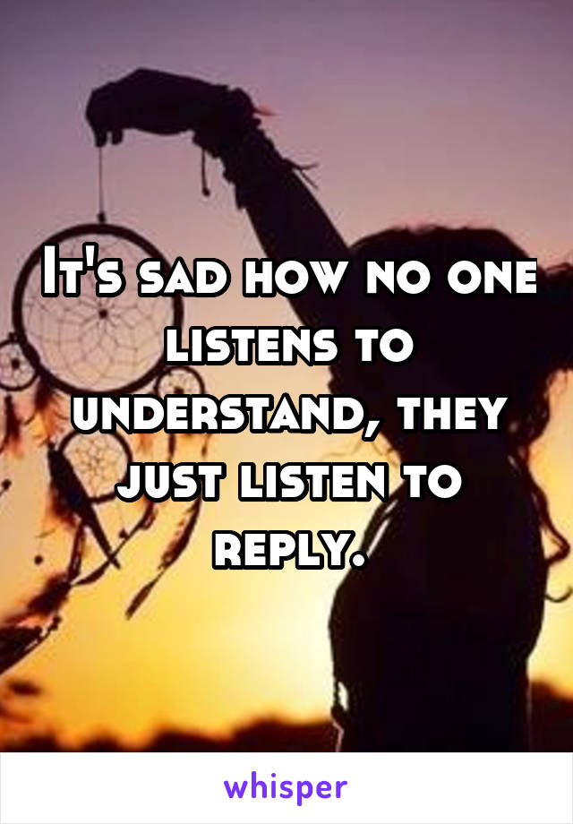 It's sad how no one listens to understand, they just listen to reply.