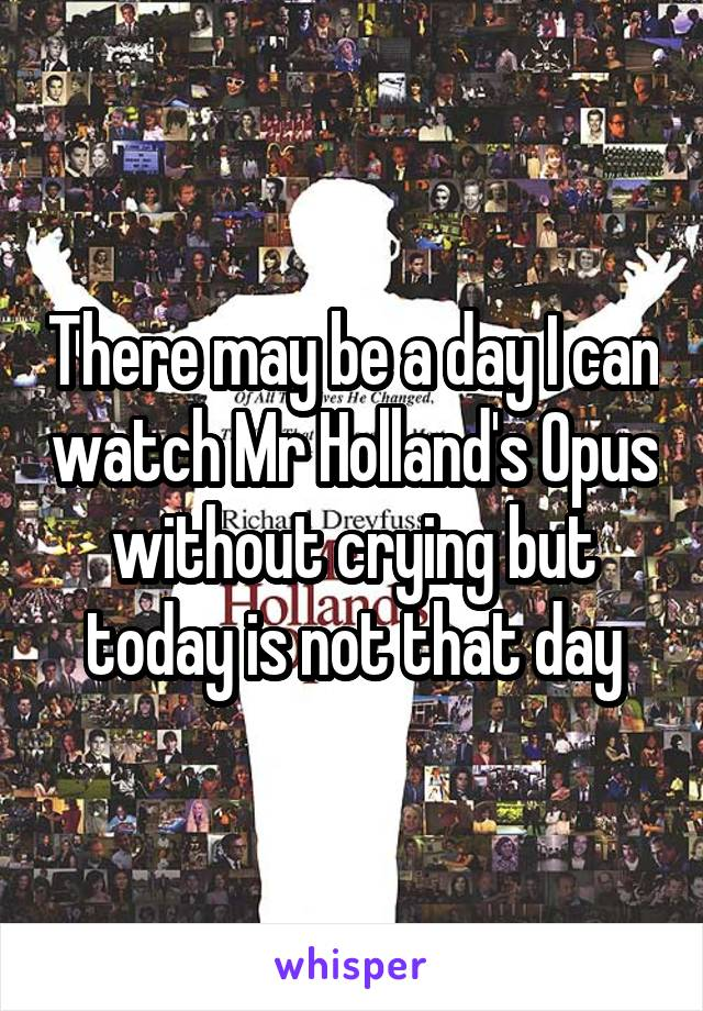 There may be a day I can watch Mr Holland's Opus without crying but today is not that day