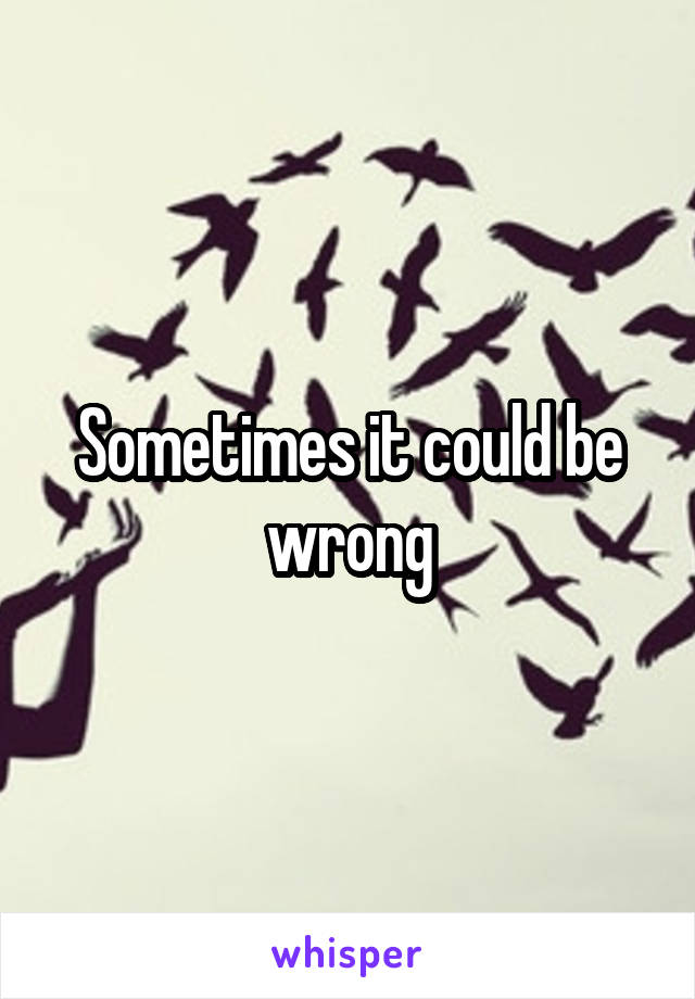 Sometimes it could be wrong