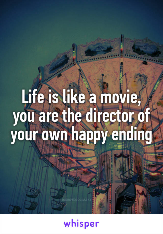 Life is like a movie, you are the director of your own happy ending