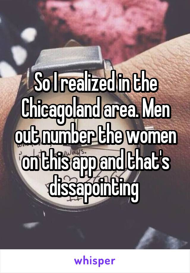 So I realized in the Chicagoland area. Men out number the women on this app and that's dissapointing