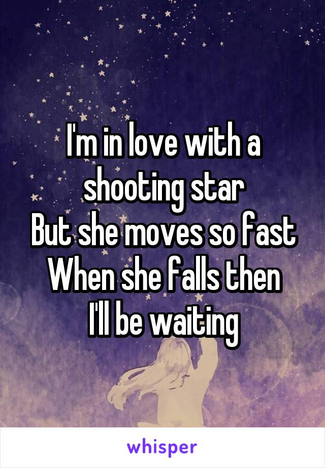 I'm in love with a shooting star But she moves so fast When she falls then I'll be waiting