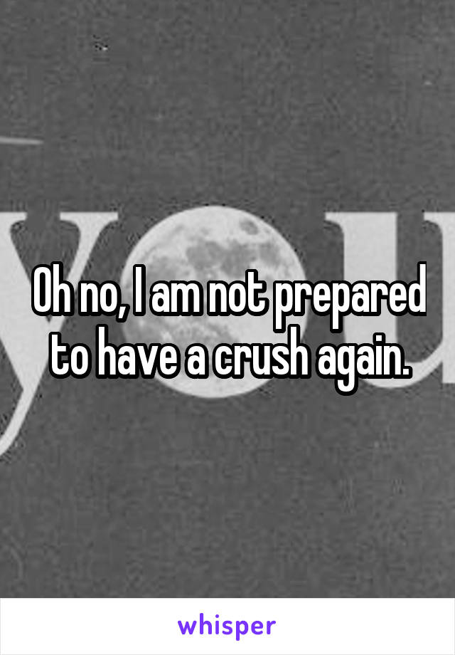 Oh no, I am not prepared to have a crush again.